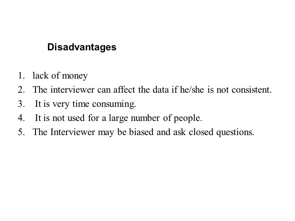 Disadvantages 1.lack of money 2.The interviewer can affect the data if he/she is not consistent. 3. It is very time consuming. 4. It is not used for a