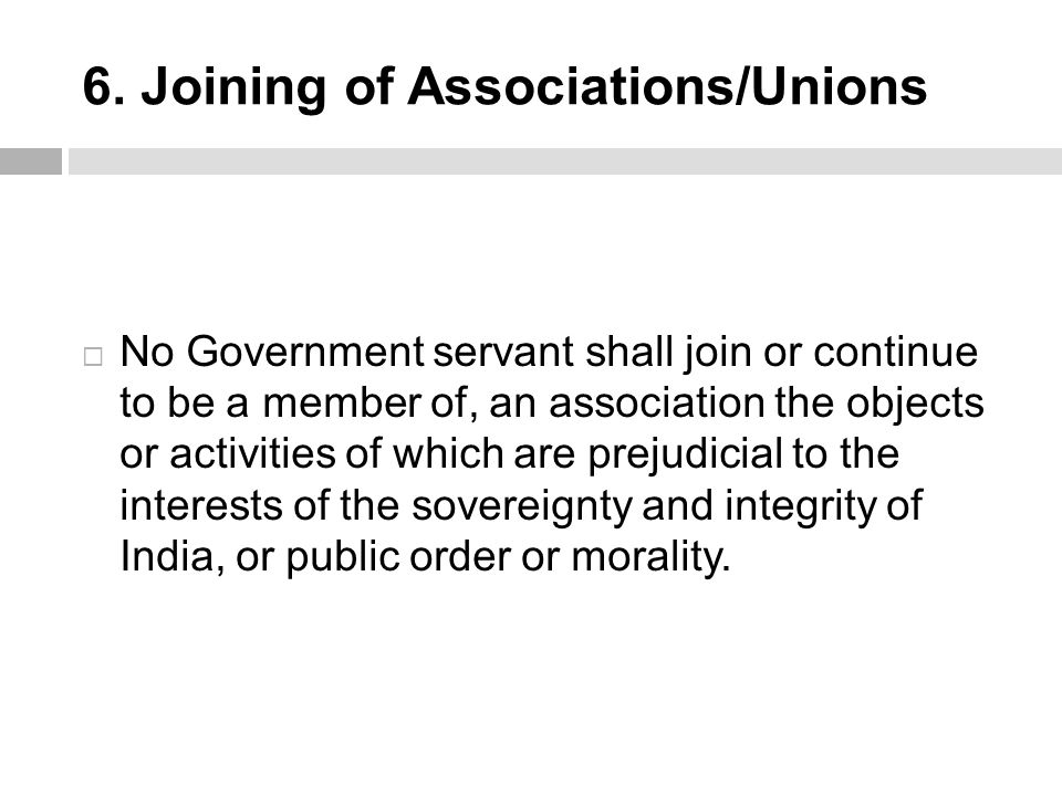 6. Joining of Associations/Unions  No Government servant shall join or continue to be a member of, an association the objects or activities of which