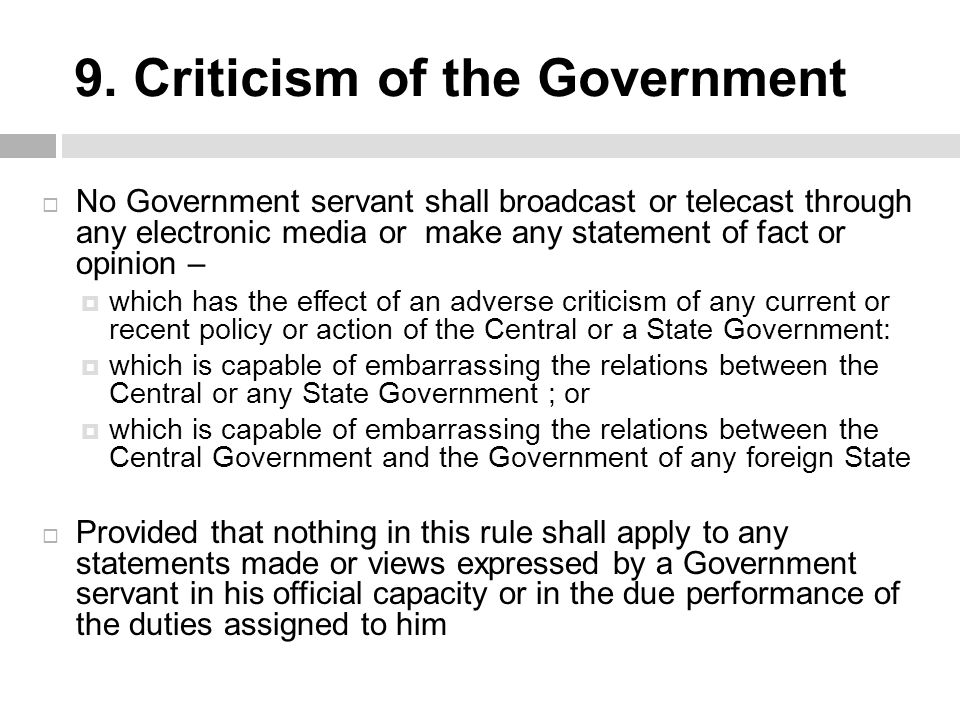 9. Criticism of the Government  No Government servant shall broadcast or telecast through any electronic media or make any statement of fact or opini