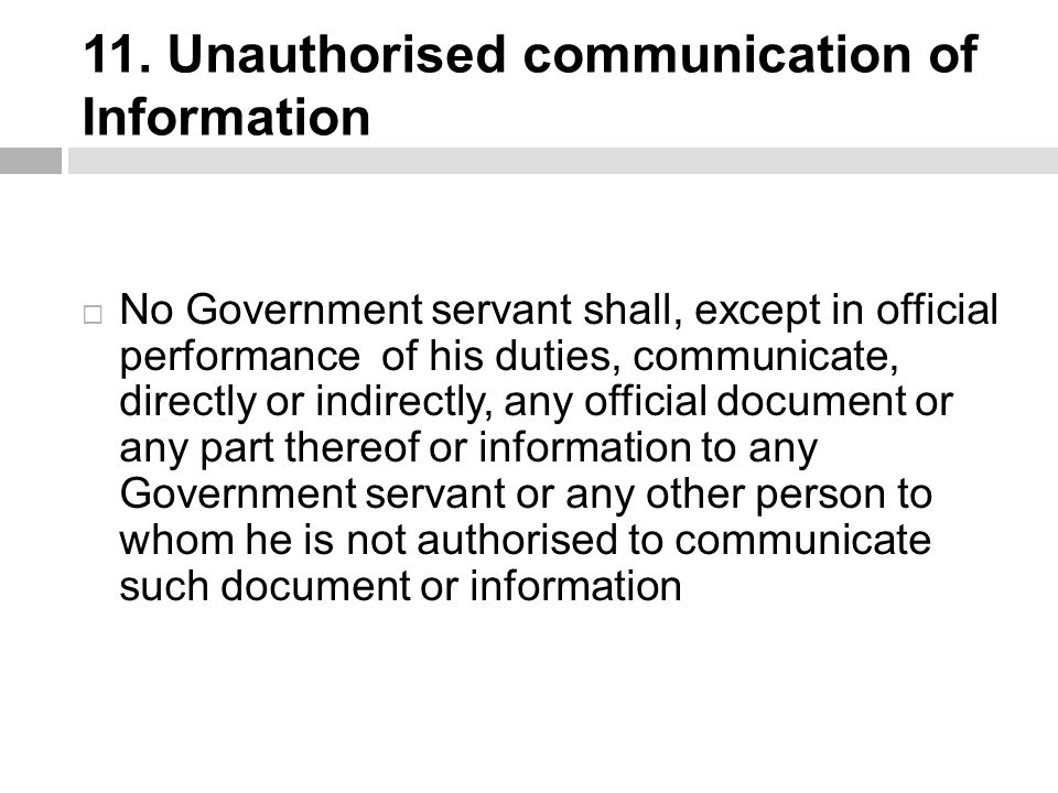 11. Unauthorised communication of Information  No Government servant shall, except in official performance of his duties, communicate, directly or in