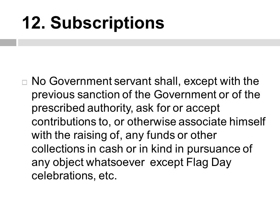 12. Subscriptions  No Government servant shall, except with the previous sanction of the Government or of the prescribed authority, ask for or accept