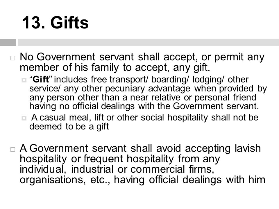 """13. Gifts  No Government servant shall accept, or permit any member of his family to accept, any gift.  """"Gift"""" includes free transport/ boarding/ lo"""