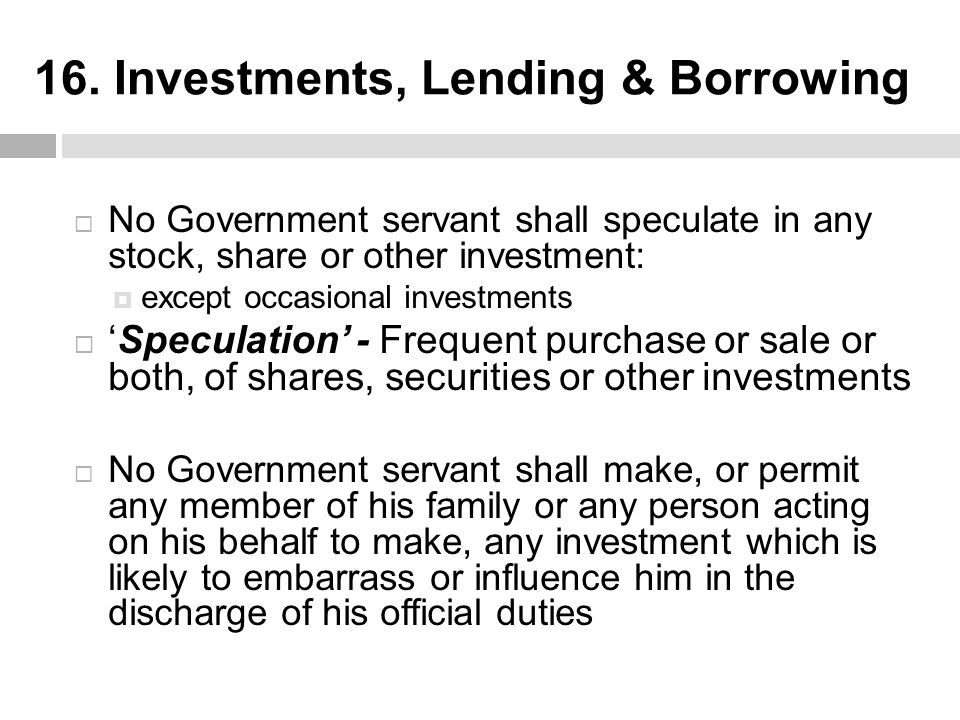 16. Investments, Lending & Borrowing  No Government servant shall speculate in any stock, share or other investment:  except occasional investments