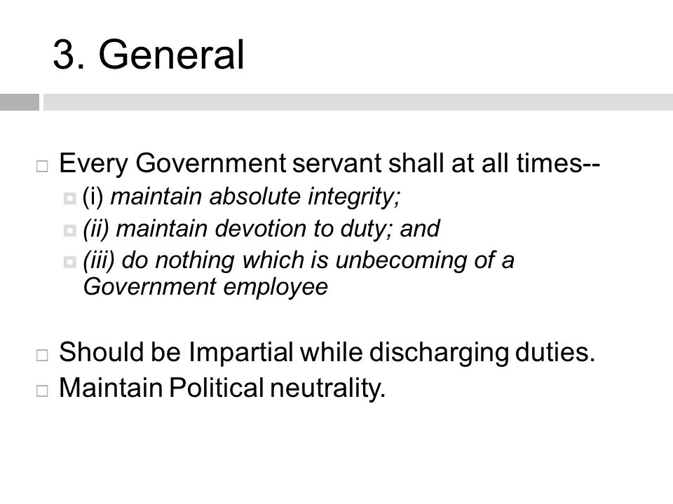 3. General  Every Government servant shall at all times--  (i) maintain absolute integrity;  (ii) maintain devotion to duty; and  (iii) do nothing