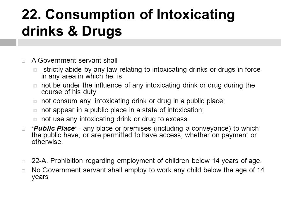 22. Consumption of Intoxicating drinks & Drugs  A Government servant shall –  strictly abide by any law relating to intoxicating drinks or drugs in