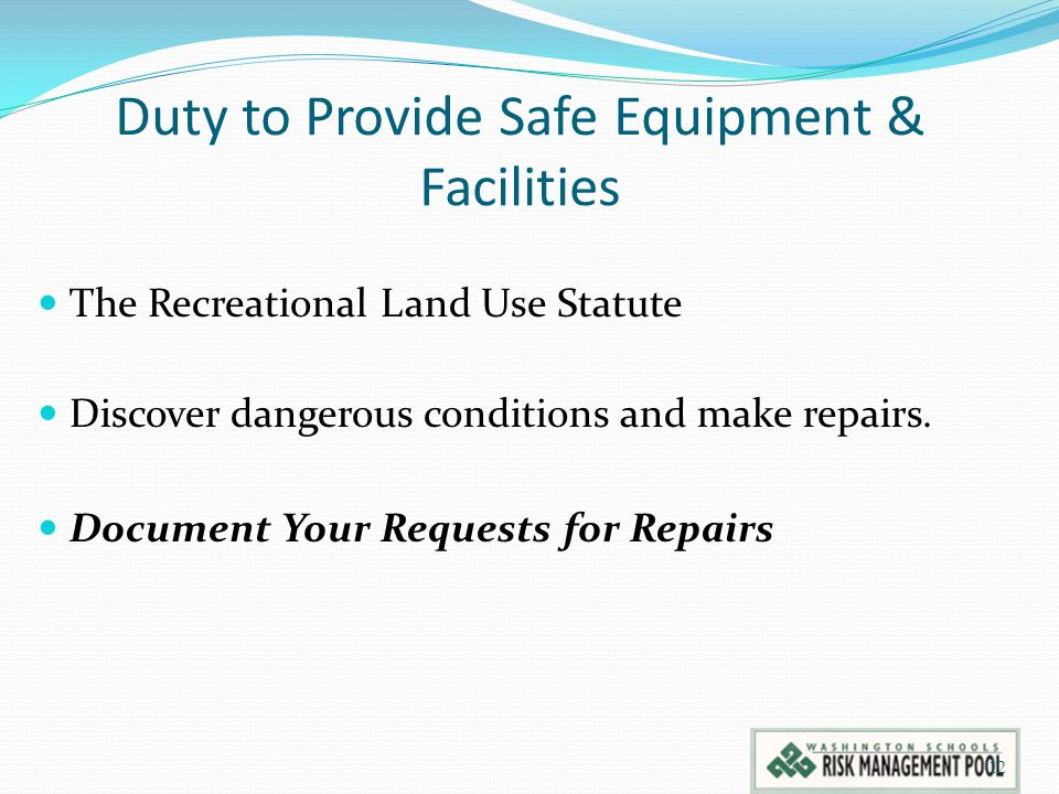 Duty to Provide Safe Equipment & Facilities The Recreational Land Use Statute Discover dangerous conditions and make repairs. Document Your Requests f