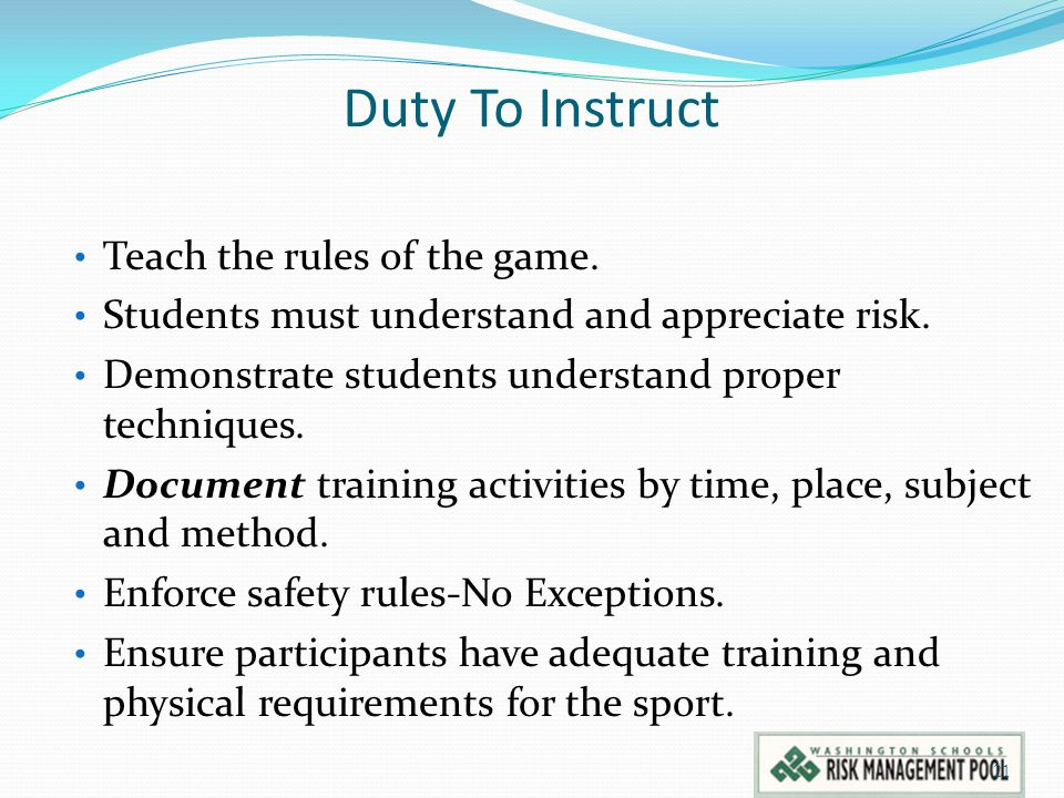 Duty To Instruct Teach the rules of the game. Students must understand and appreciate risk. Demonstrate students understand proper techniques. Documen