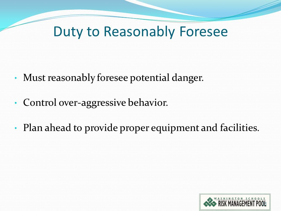 Duty to Reasonably Foresee Must reasonably foresee potential danger. Control over-aggressive behavior. Plan ahead to provide proper equipment and faci