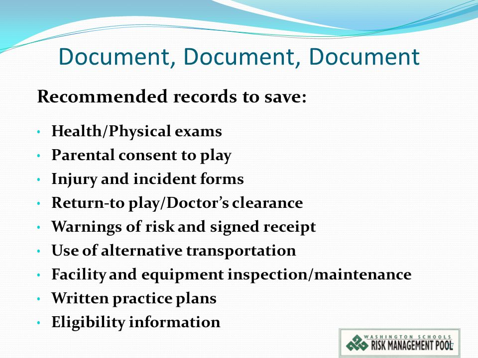 Document, Document, Document Recommended records to save: Health/Physical exams Parental consent to play Injury and incident forms Return-to play/Doctor's clearance Warnings of risk and signed receipt Use of alternative transportation Facility and equipment inspection/maintenance Written practice plans Eligibility information 27