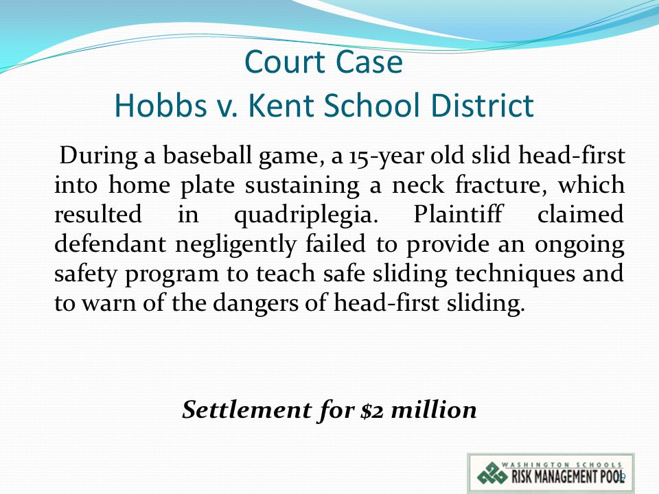 Court Case Hobbs v. Kent School District During a baseball game, a 15-year old slid head-first into home plate sustaining a neck fracture, which resul