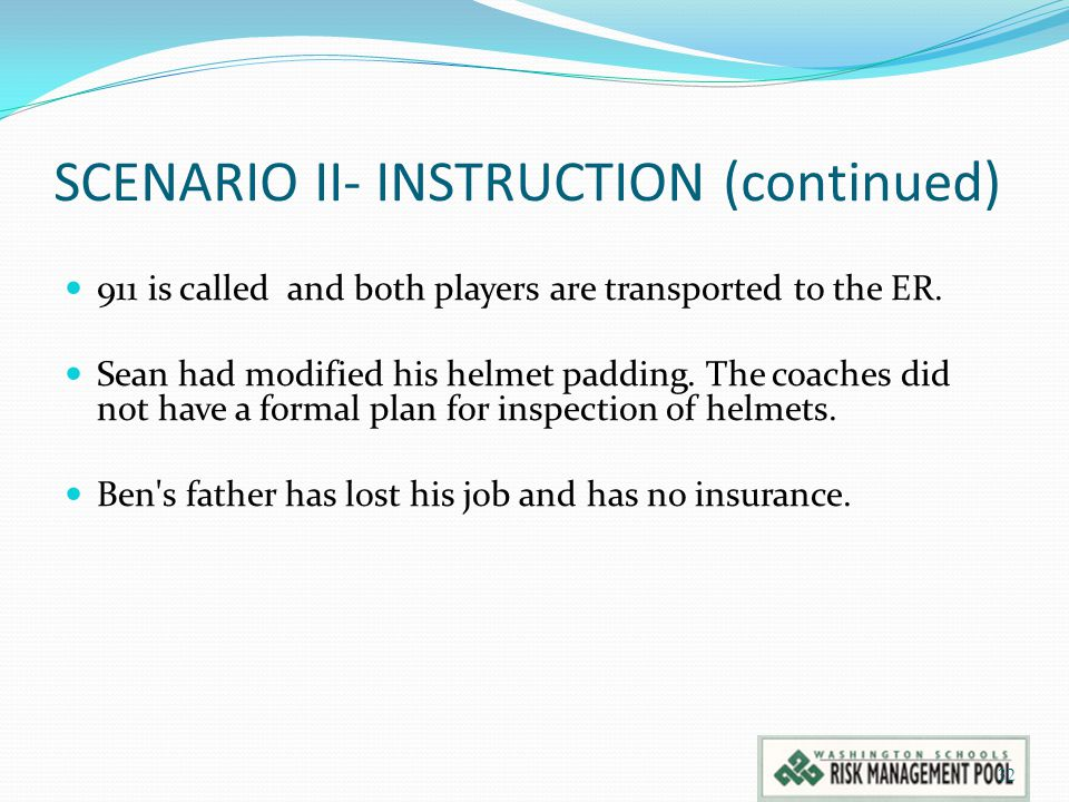 SCENARIO II- INSTRUCTION (continued) 911 is called and both players are transported to the ER. Sean had modified his helmet padding. The coaches did n