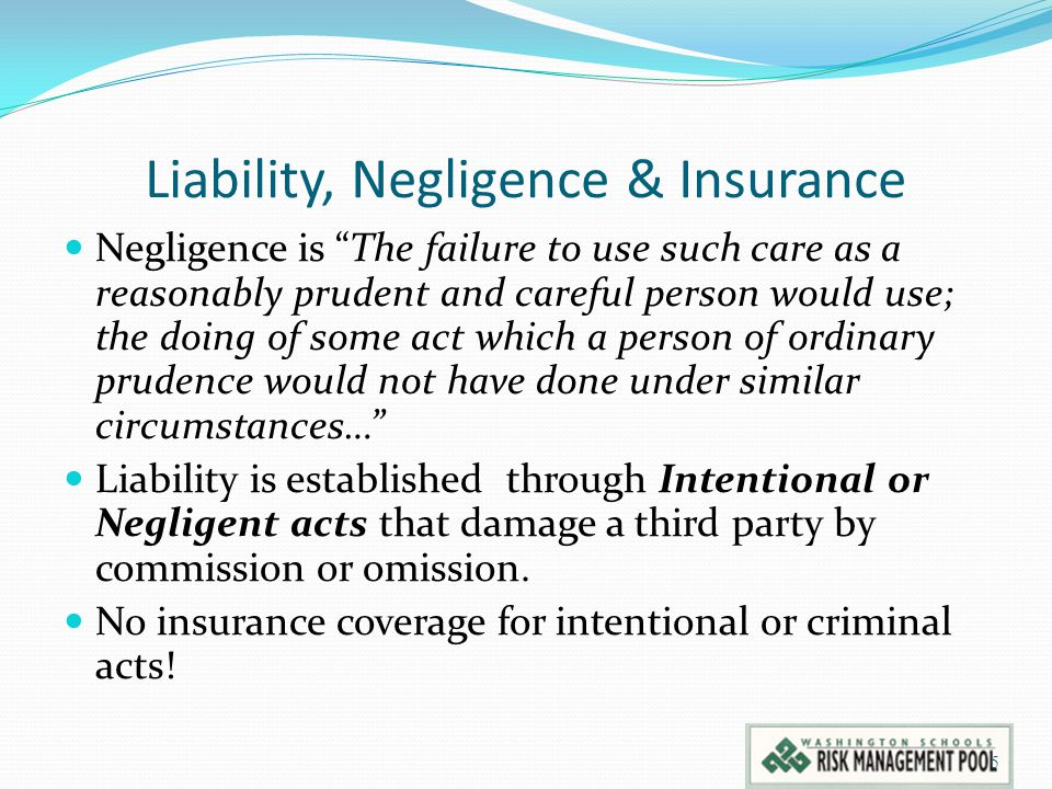 Liability, Negligence & Insurance Negligence is The failure to use such care as a reasonably prudent and careful person would use; the doing of some act which a person of ordinary prudence would not have done under similar circumstances… Liability is established through Intentional or Negligent acts that damage a third party by commission or omission.
