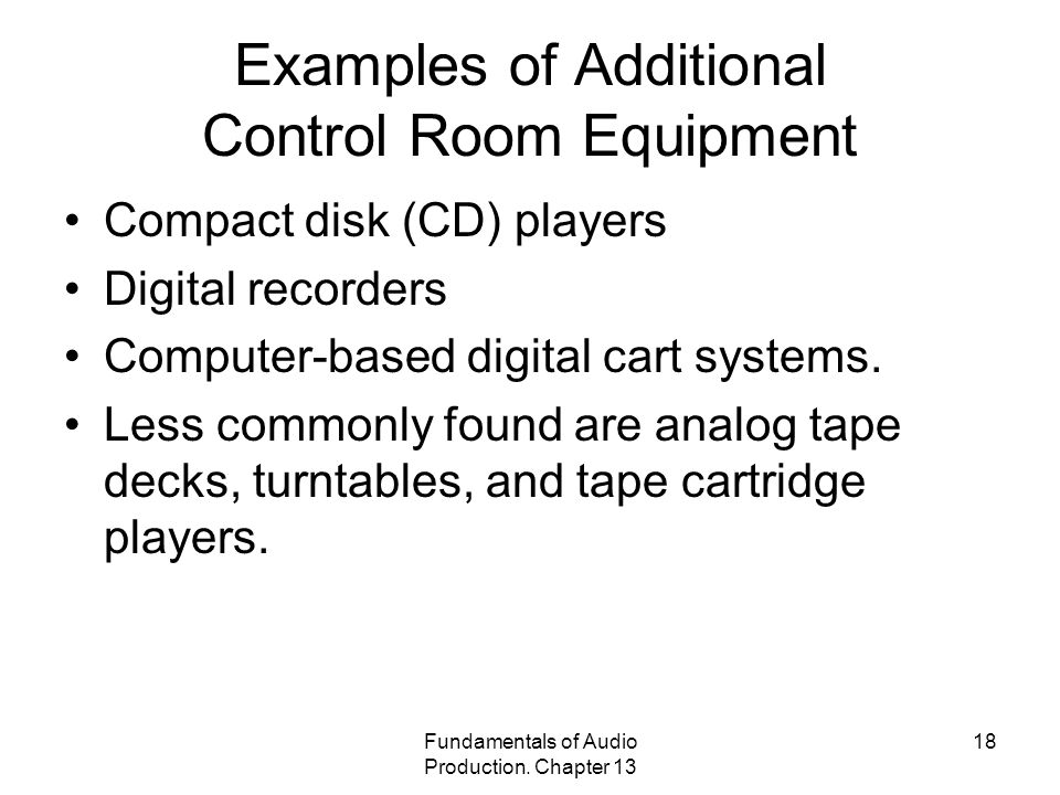 Fundamentals of Audio Production. Chapter 13 18 Examples of Additional Control Room Equipment Compact disk (CD) players Digital recorders Computer-bas