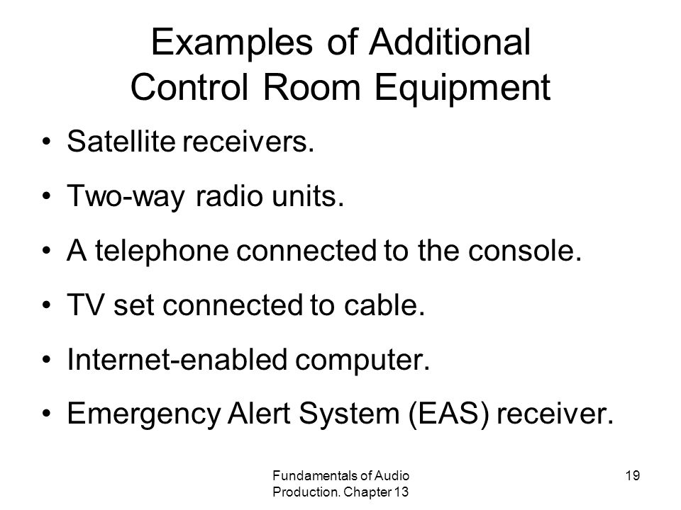 Fundamentals of Audio Production. Chapter 13 19 Examples of Additional Control Room Equipment Satellite receivers. Two-way radio units. A telephone co