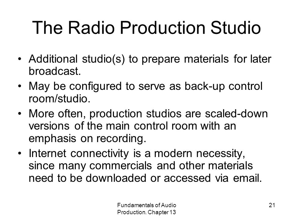 Fundamentals of Audio Production. Chapter 13 21 The Radio Production Studio Additional studio(s) to prepare materials for later broadcast. May be conf