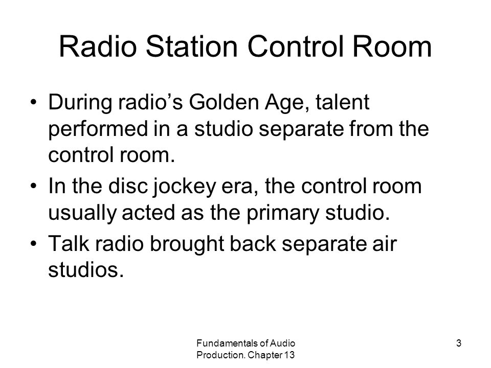 Fundamentals of Audio Production. Chapter 13 3 Radio Station Control Room During radio's Golden Age, talent performed in a studio separate from the co