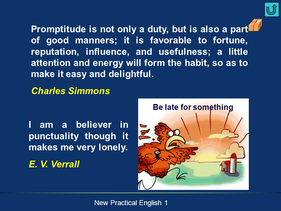 New Practical English 1 Promptitude is not only a duty, but is also a part of good manners; it is favorable to fortune, reputation, influence, and usefulness; a little attention and energy will form the habit, so as to make it easy and delightful.