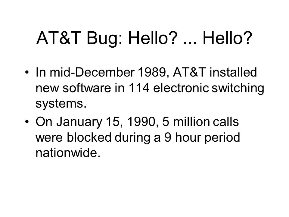 AT&T Bug: Hello?... Hello? In mid-December 1989, AT&T installed new software in 114 electronic switching systems. On January 15, 1990, 5 million calls