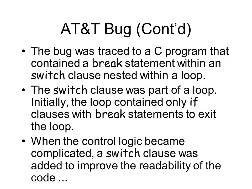 AT&T Bug (Cont'd) The bug was traced to a C program that contained a break statement within an switch clause nested within a loop.