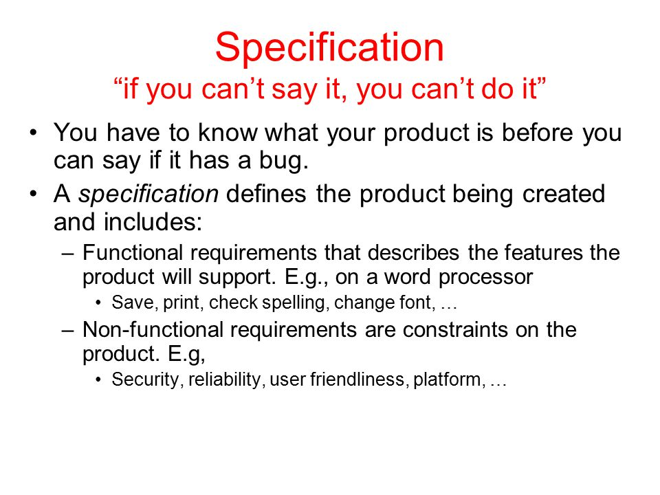 "Specification ""if you can't say it, you can't do it"" You have to know what your product is before you can say if it has a bug. A specification defines"