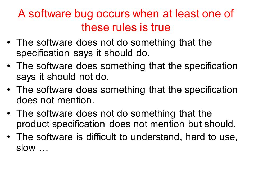 A software bug occurs when at least one of these rules is true The software does not do something that the specification says it should do. The softwa