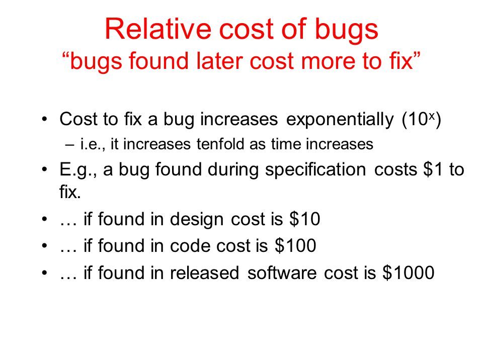 "Relative cost of bugs ""bugs found later cost more to fix"" Cost to fix a bug increases exponentially (10 x ) –i.e., it increases tenfold as time increa"