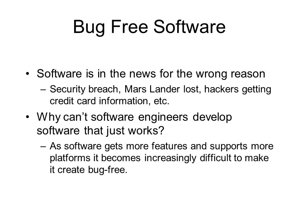 Bug Free Software Software is in the news for the wrong reason –Security breach, Mars Lander lost, hackers getting credit card information, etc.
