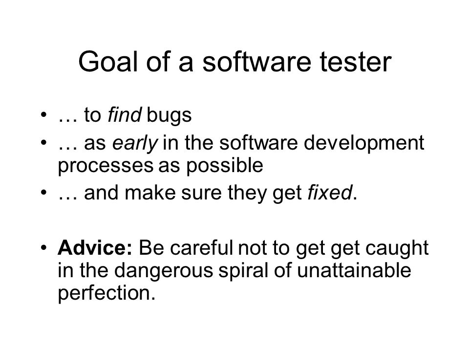 Goal of a software tester … to find bugs … as early in the software development processes as possible … and make sure they get fixed. Advice: Be caref