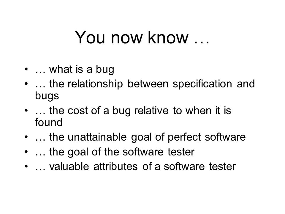 You now know … … what is a bug … the relationship between specification and bugs … the cost of a bug relative to when it is found … the unattainable g