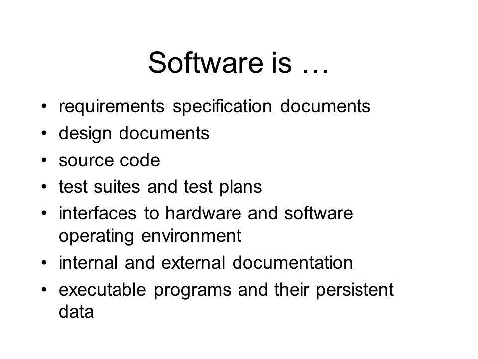 Software is … requirements specification documents design documents source code test suites and test plans interfaces to hardware and software operating environment internal and external documentation executable programs and their persistent data