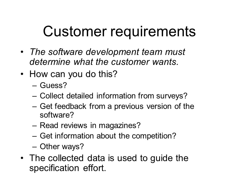 Customer requirements The software development team must determine what the customer wants. How can you do this? –Guess? –Collect detailed information