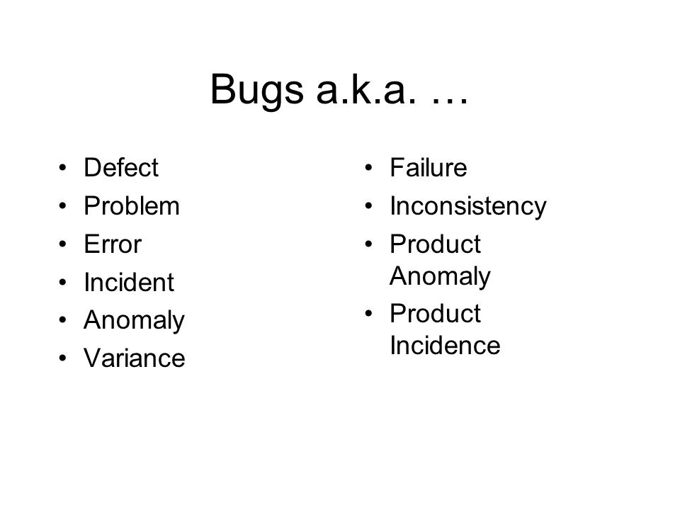 Bugs a.k.a. … Defect Problem Error Incident Anomaly Variance Failure Inconsistency Product Anomaly Product Incidence