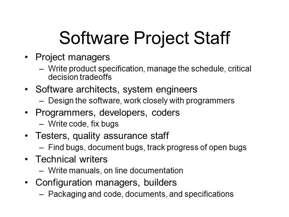 Software Project Staff Project managers –Write product specification, manage the schedule, critical decision tradeoffs Software architects, system engineers –Design the software, work closely with programmers Programmers, developers, coders –Write code, fix bugs Testers, quality assurance staff –Find bugs, document bugs, track progress of open bugs Technical writers –Write manuals, on line documentation Configuration managers, builders –Packaging and code, documents, and specifications