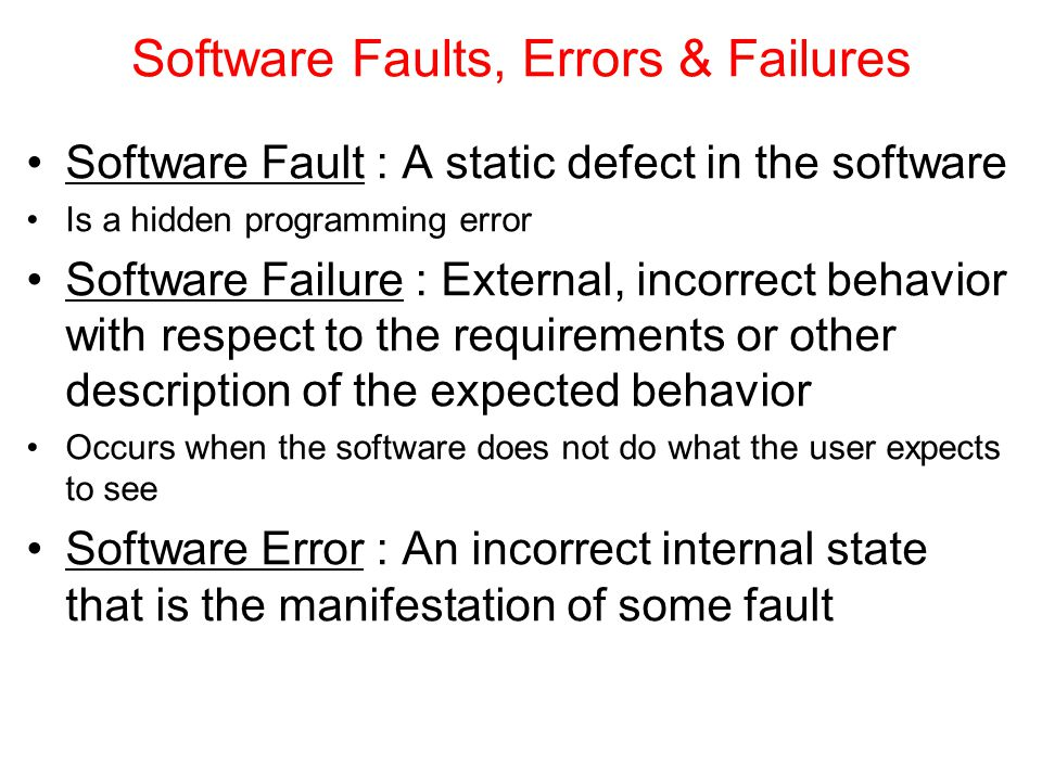 Software Faults, Errors & Failures Software Fault : A static defect in the software Is a hidden programming error Software Failure : External, incorre