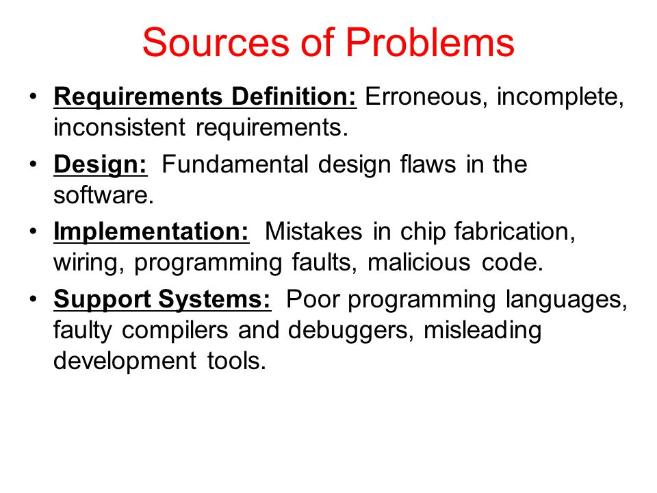 Sources of Problems Requirements Definition: Erroneous, incomplete, inconsistent requirements.