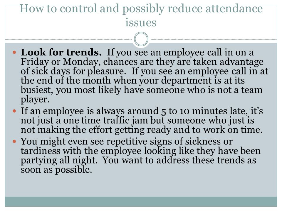 How to control and possibly reduce attendance issues Individual problem - have a one on one meeting.