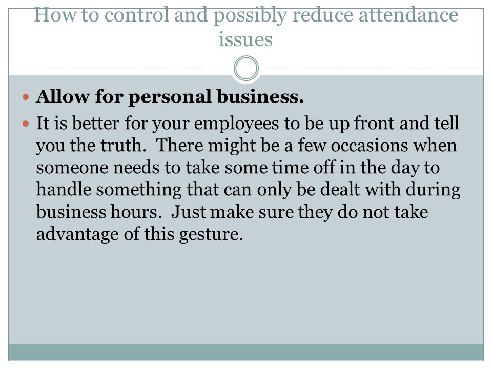 How to control and possibly reduce attendance issues Have them make up time missed to make up for time lost.