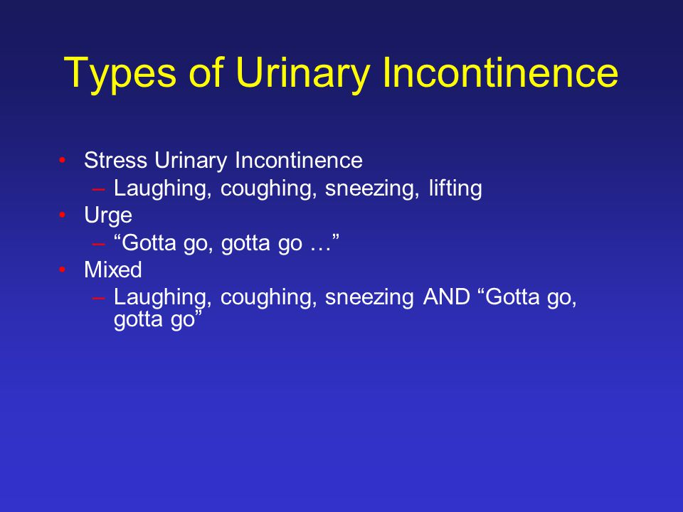 Types of Urinary Incontinence Stress Urinary Incontinence –Laughing, coughing, sneezing, lifting Urge – Gotta go, gotta go … Mixed –Laughing, coughing, sneezing AND Gotta go, gotta go