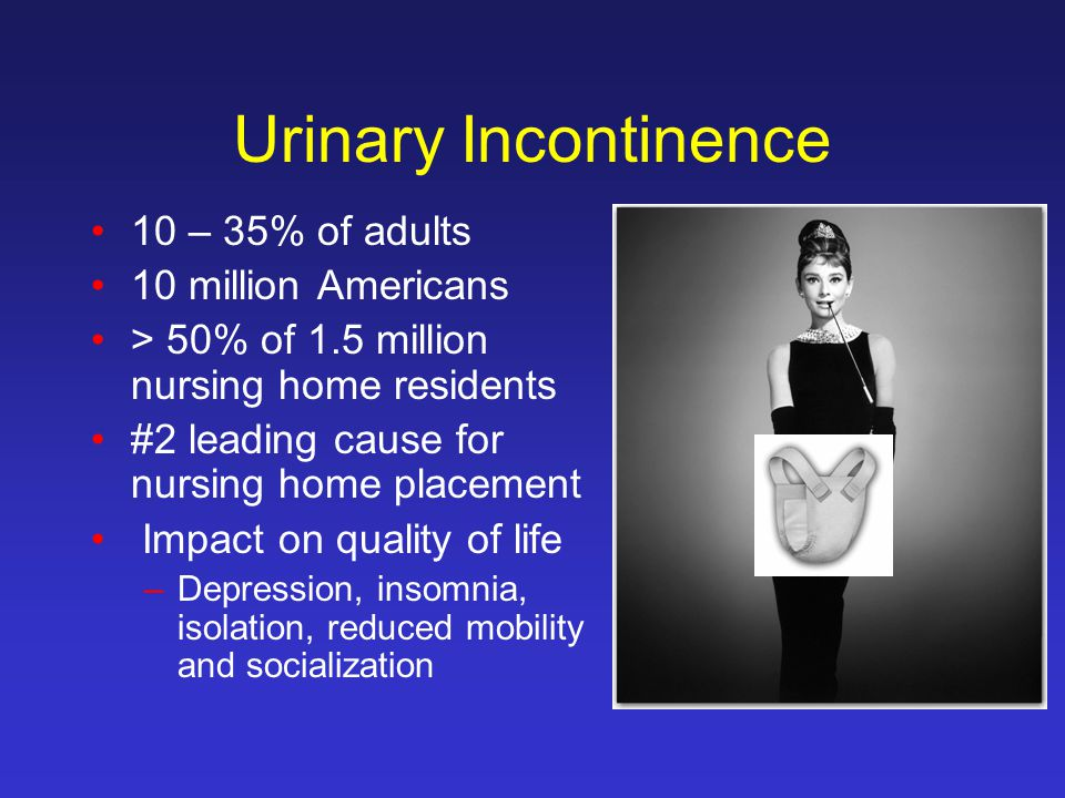 Urinary Incontinence 10 – 35% of adults 10 million Americans > 50% of 1.5 million nursing home residents #2 leading cause for nursing home placement Impact on quality of life –Depression, insomnia, isolation, reduced mobility and socialization