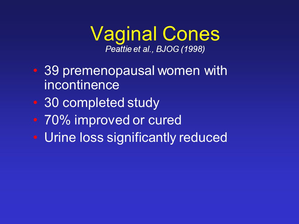 Vaginal Cones Peattie et al., BJOG (1998) 39 premenopausal women with incontinence 30 completed study 70% improved or cured Urine loss significantly reduced