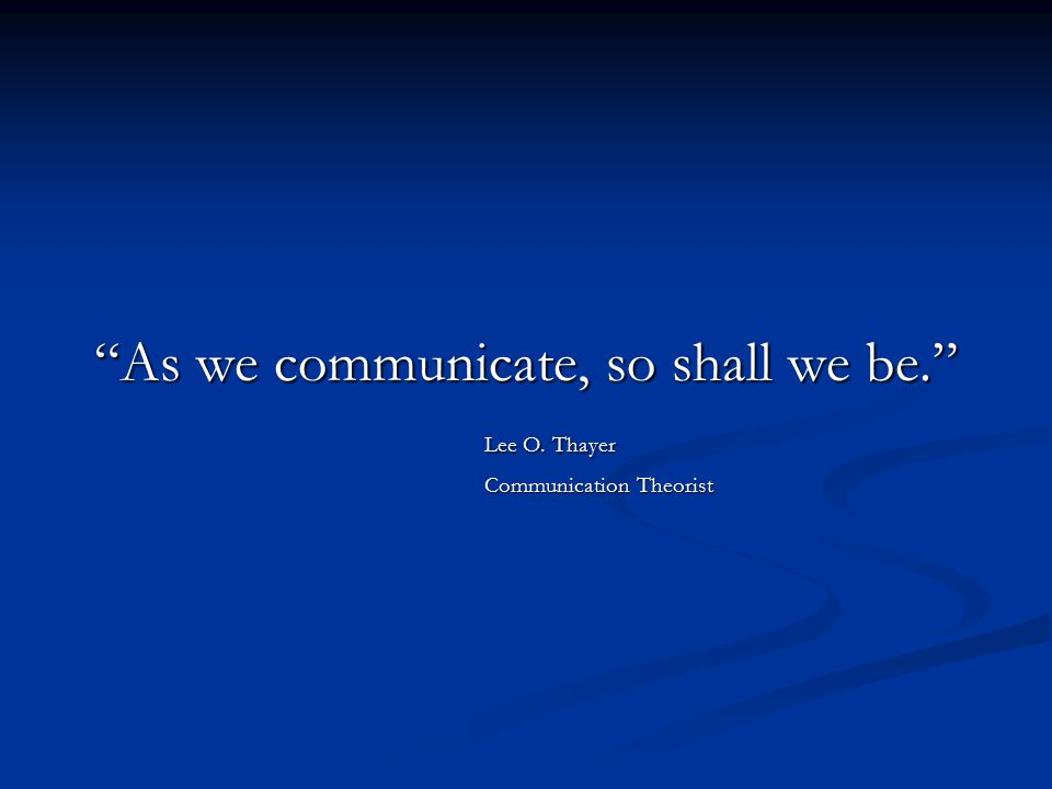 """As we communicate, so shall we be."" Lee O. Thayer Communication Theorist"