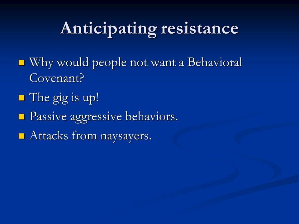 Anticipating resistance Why would people not want a Behavioral Covenant? Why would people not want a Behavioral Covenant? The gig is up! The gig is up