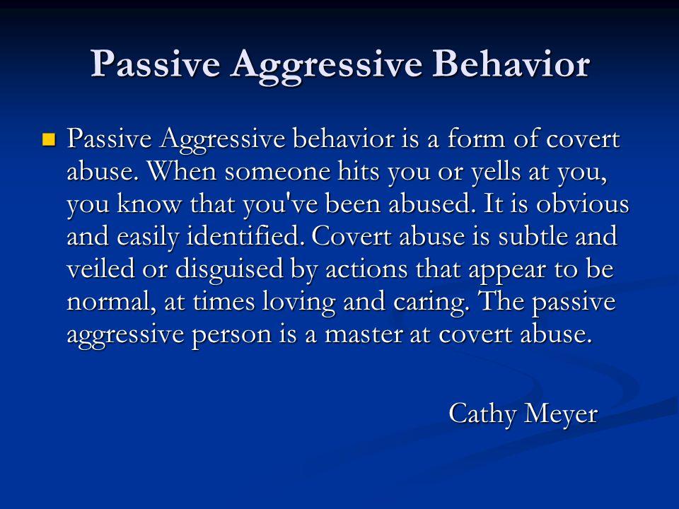 Passive Aggressive Behavior Passive Aggressive behavior is a form of covert abuse.
