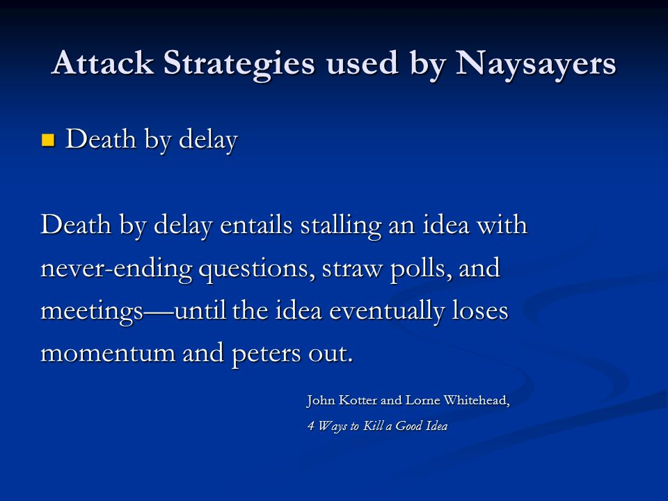 Attack Strategies used by Naysayers Death by delay Death by delay Death by delay entails stalling an idea with never-ending questions, straw polls, and meetings—until the idea eventually loses momentum and peters out.