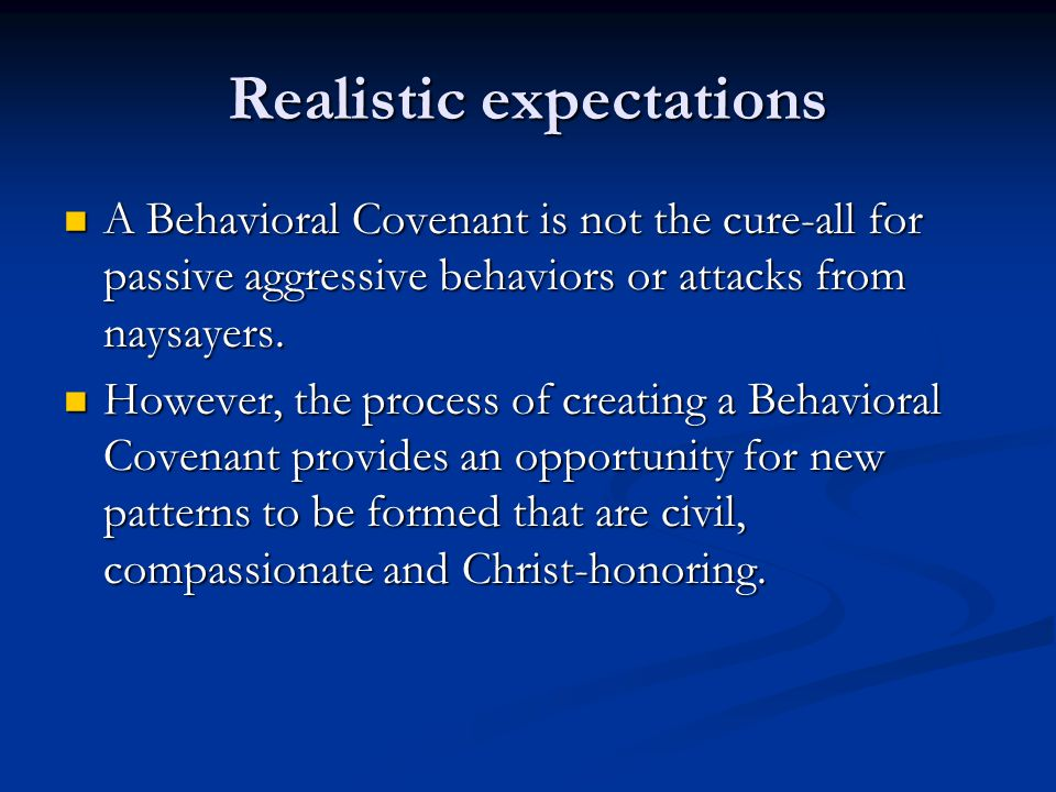 Realistic expectations A Behavioral Covenant is not the cure-all for passive aggressive behaviors or attacks from naysayers. A Behavioral Covenant is