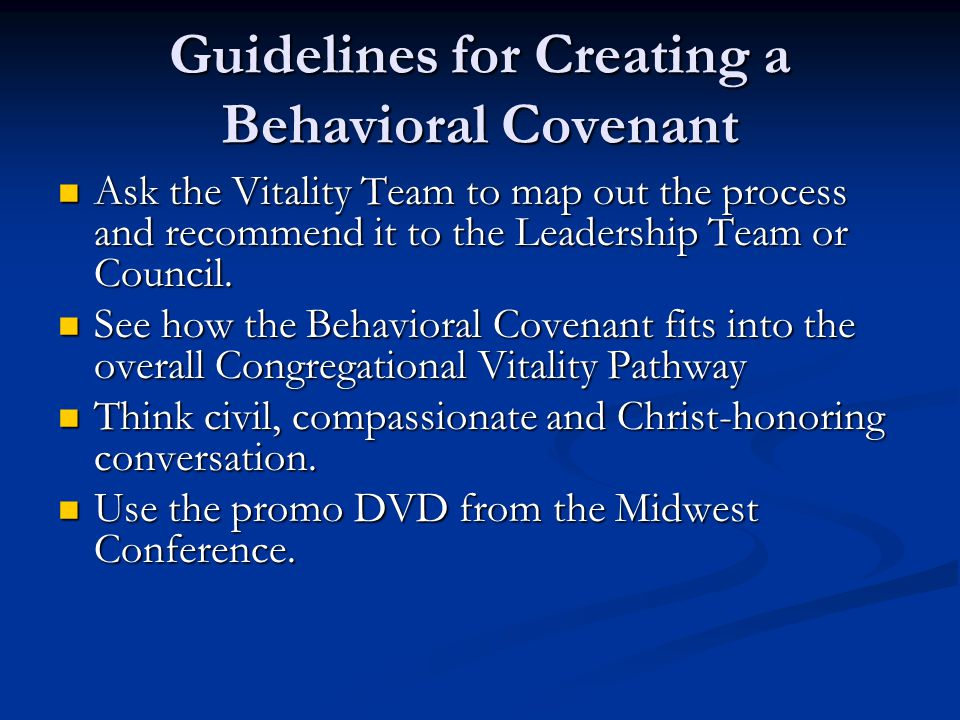 Guidelines for Creating a Behavioral Covenant Ask the Vitality Team to map out the process and recommend it to the Leadership Team or Council. Ask the