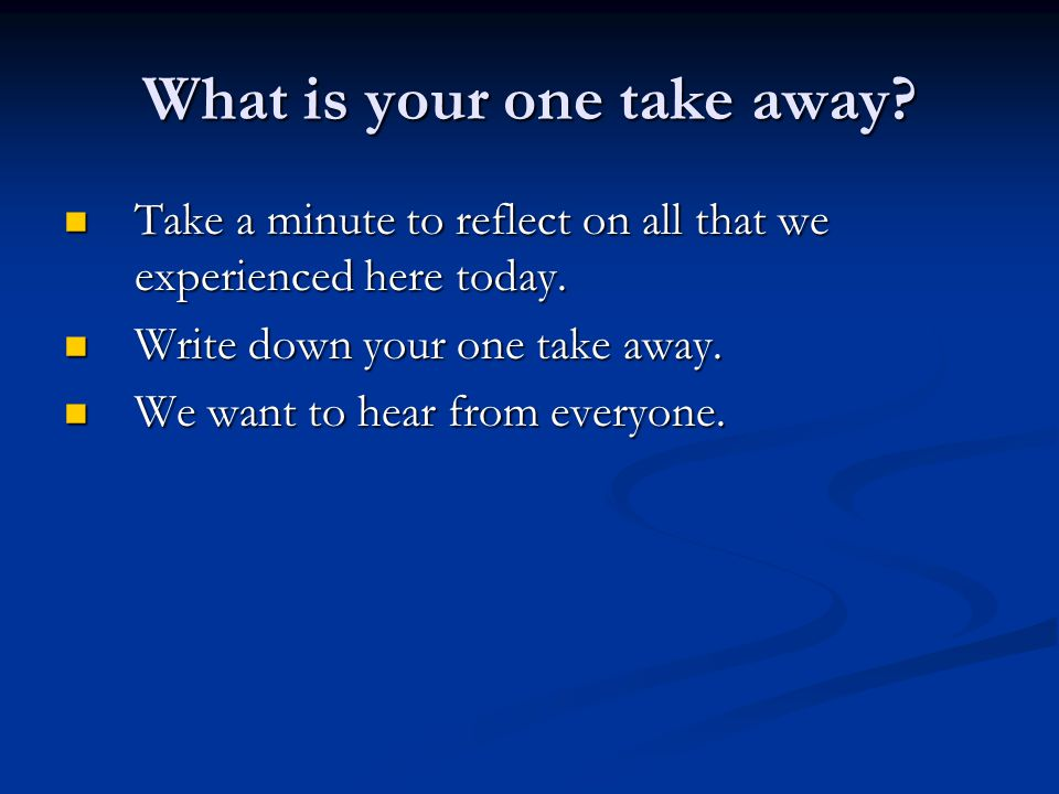 What is your one take away? Take a minute to reflect on all that we experienced here today. Take a minute to reflect on all that we experienced here t