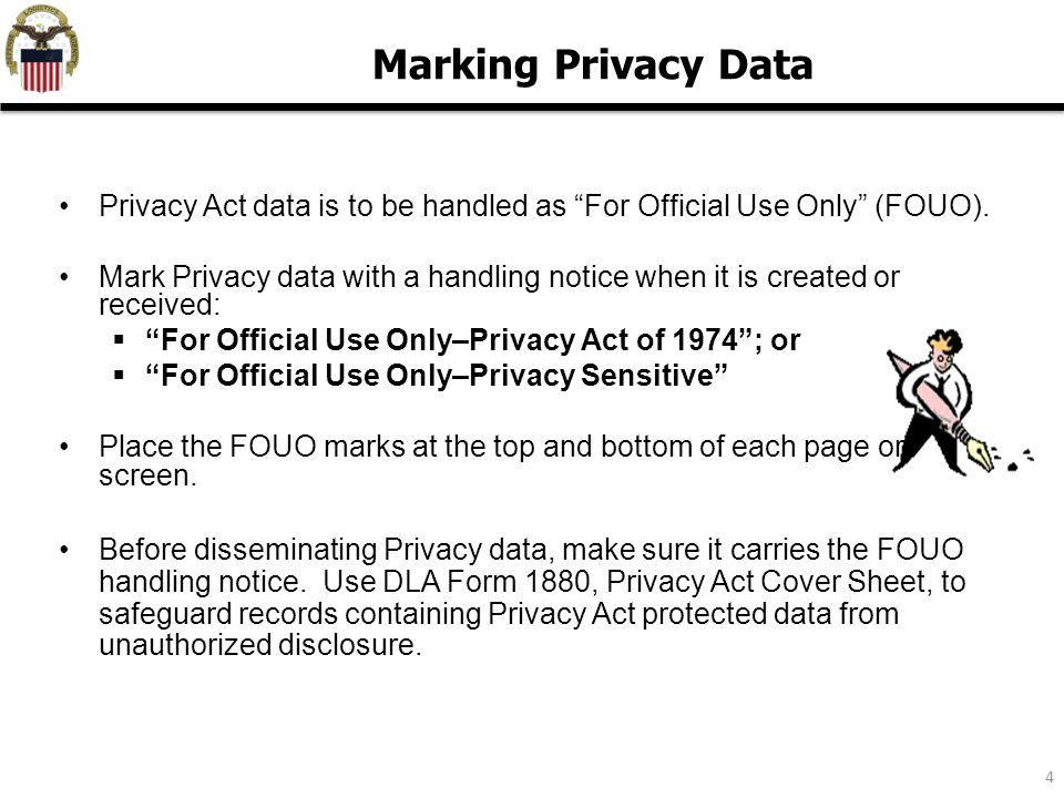 "4 Privacy Act data is to be handled as ""For Official Use Only"" (FOUO). Mark Privacy data with a handling notice when it is created or received:  ""For"