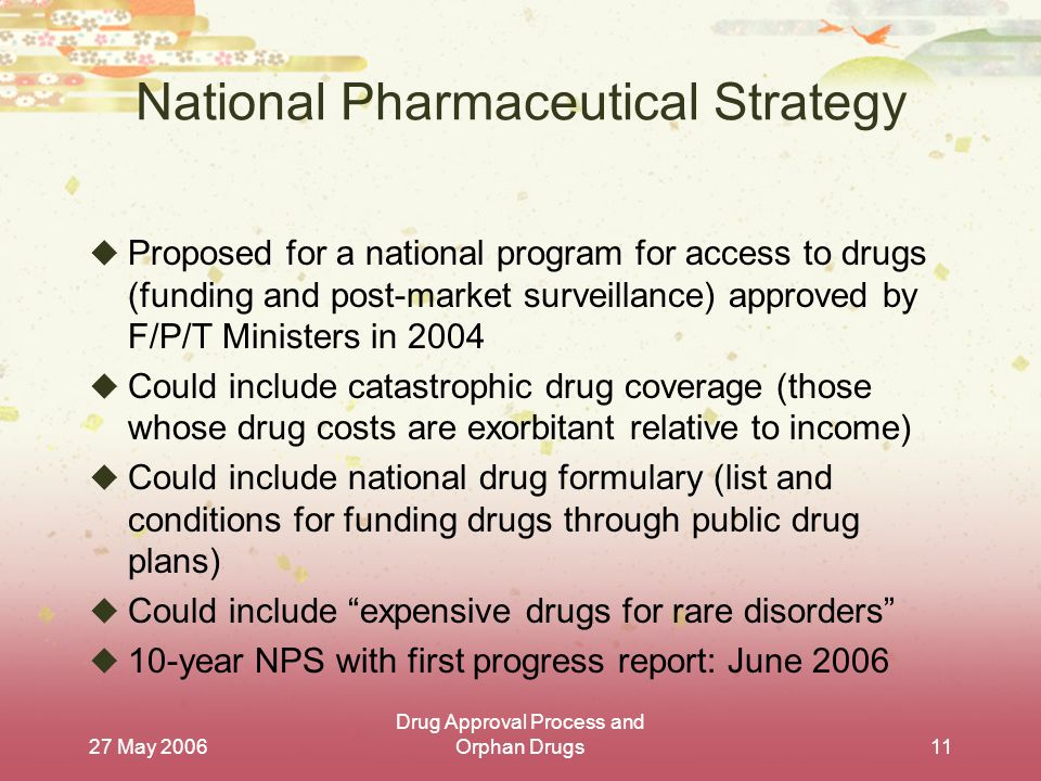 27 May 2006 Drug Approval Process and Orphan Drugs11 National Pharmaceutical Strategy  Proposed for a national program for access to drugs (funding and post-market surveillance) approved by F/P/T Ministers in 2004  Could include catastrophic drug coverage (those whose drug costs are exorbitant relative to income)  Could include national drug formulary (list and conditions for funding drugs through public drug plans)  Could include expensive drugs for rare disorders  10-year NPS with first progress report: June 2006