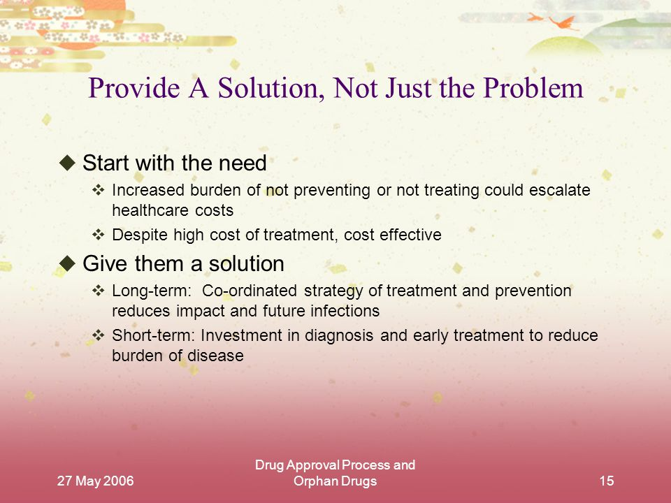 27 May 2006 Drug Approval Process and Orphan Drugs15 Provide A Solution, Not Just the Problem  Start with the need  Increased burden of not preventing or not treating could escalate healthcare costs  Despite high cost of treatment, cost effective  Give them a solution  Long-term: Co-ordinated strategy of treatment and prevention reduces impact and future infections  Short-term: Investment in diagnosis and early treatment to reduce burden of disease